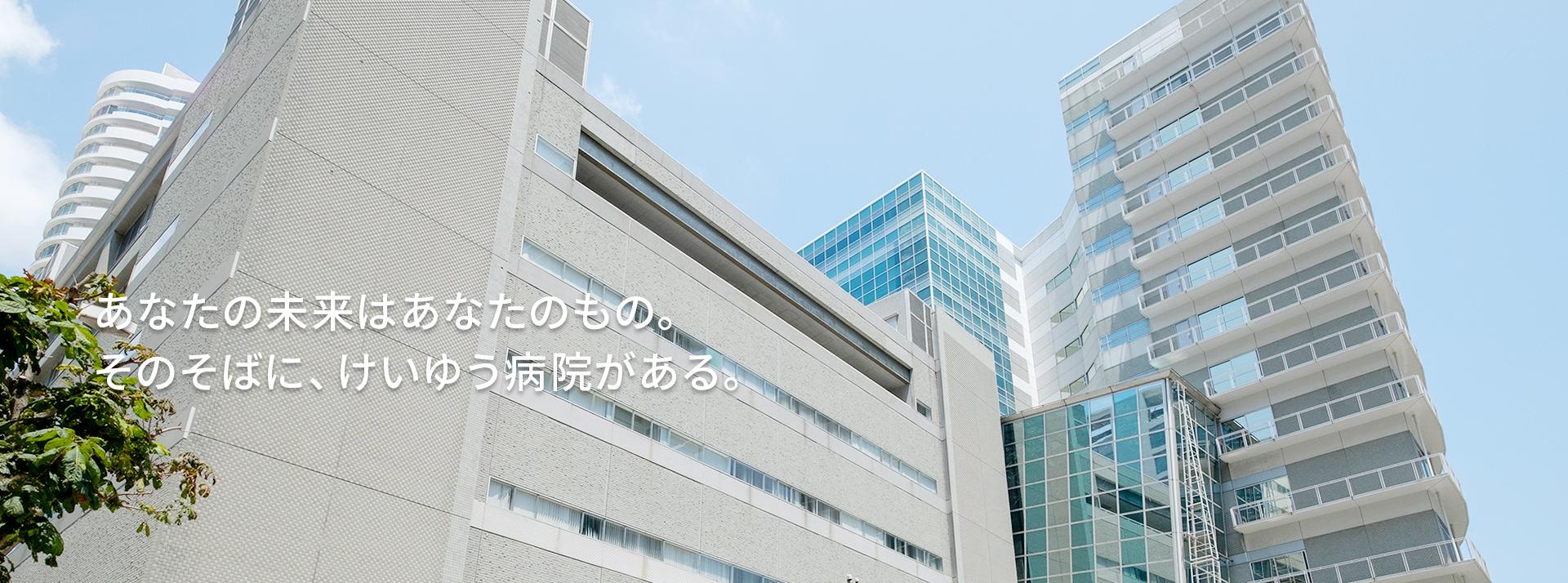 あなたの未来はあなたのもの。そのそばに、けいゆう病院がある。